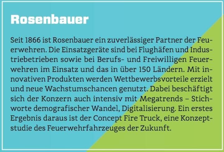 Rosenbauer - Seit 1866 ist Rosenbauer ein zuverlässiger Partner der Feuerwehren. Die Einsatzgeräte sind bei Flughäfen und Industriebetrieben sowie bei Berufs- und Freiwilligen Feuerwehren im Einsatz und das in über 150 Ländern. Mit innovativen Produkten werden Wettbewerbsvorteile erzielt und neue Wachstumschancen genutzt. Dabei beschäftigt sich der Konzern auch intensiv mit Megatrends – Stichworte demografischer Wandel, Digitalisierung. Ein erstes Ergebnis daraus ist der Concept Fire Truck, eine Konzeptstudie des Feuerwehrfahrzeuges der Zukunft.