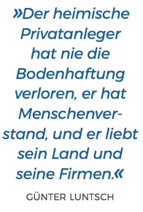 »Der heimische Privatanleger hat nie die Bodenhaftung verloren, er hat Menschenver- stand, und er liebt sein Land und seine Firmen.« - Günter Luntsch