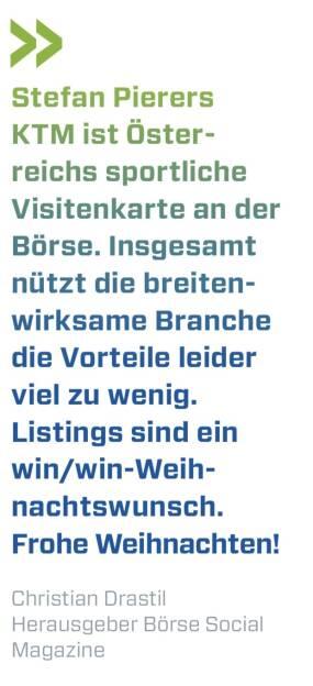 Stefan Pierers KTM ist Österreichs sportliche Visitenkarte an der Börse. Insgesamt nützt die breitenwirksame Branche die Vorteile leider viel zu wenig. Listings sind ein win/win-Weihnachtswunsch. Frohe Weihnachten! Christian Drastil Herausgeber Börse Social Magazine (10.12.2017)