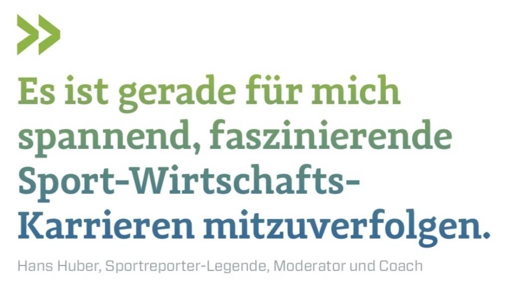 Es ist gerade für mich spannend, faszinierende Sport-Wirtschafts-Karrieren mitzuverfolgen. Hans Huber, Sportreporter-Legende, Moderator und Coach (10.12.2017)