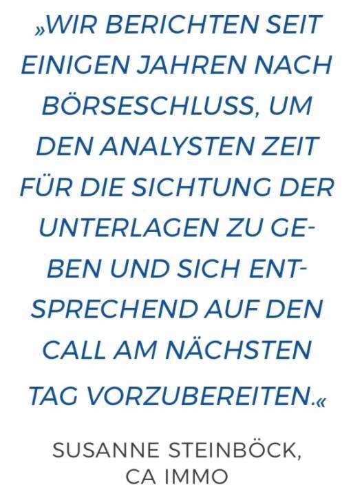Wir berichten seit einigen Jahren nach Börseschluss, um den Analysten Zeit für die Sichtung der Unterlagen zu geben und sich entsprechend auf den Call am nächsten Tag vorzubereiten. Susanne Steinböck, CA Immo