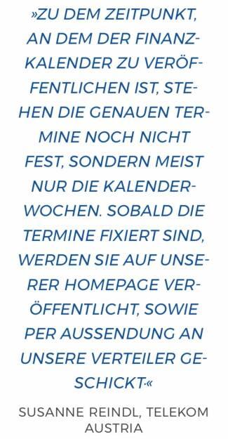 Zu dem Zeitpunkt, an dem der Finanzkalender zu veröffentlichen ist, stehen die genauen Termine noch nicht fest, sondern meist nur die Kalenderwochen. Sobald die Termine fixiert sind, werden sie auf unserer Homepage veröffentlicht, sowie per Aussendung an unsere Verteiler geschickt. Susanne Reindl, Telekom Austria (10.12.2017)