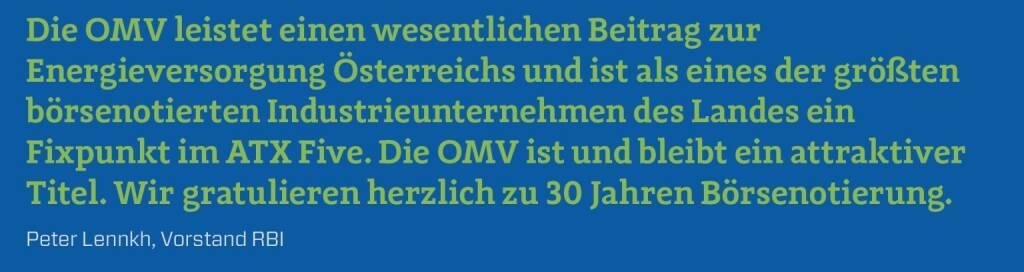 Die OMV leistet einen wesentlichen Beitrag zur Energieversorgung Österreichs und ist als eines der größten börsenotierten Industrieunternehmen des Landes ein Fixpunkt im ATX Five. Die OMV ist und bleibt ein attraktiver Titel. Wir gratulieren herzlich zu 30 Jahren Börsenotierung. Peter Lennkh, Vorstand RBI (10.12.2017)