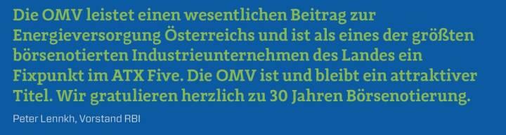 Die OMV leistet einen wesentlichen Beitrag zur Energieversorgung Österreichs und ist als eines der größten börsenotierten Industrieunternehmen des Landes ein Fixpunkt im ATX Five. Die OMV ist und bleibt ein attraktiver Titel. Wir gratulieren herzlich zu 30 Jahren Börsenotierung. Peter Lennkh, Vorstand RBI