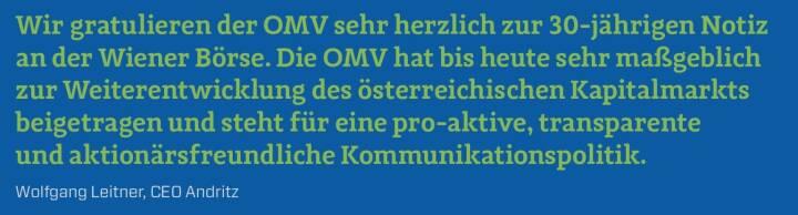 Wir gratulieren der OMV sehr herzlich zur 30-jährigen Notiz an der Wiener Börse. Die OMV hat bis heute sehr maßgeblich zur Weiterentwicklung des österreichischen Kapitalmarkts beigetragen und steht für eine pro-aktive, transparente und aktionärsfreundliche Kommunikationspolitik. Wolfgang Leitner, CEO Andritz