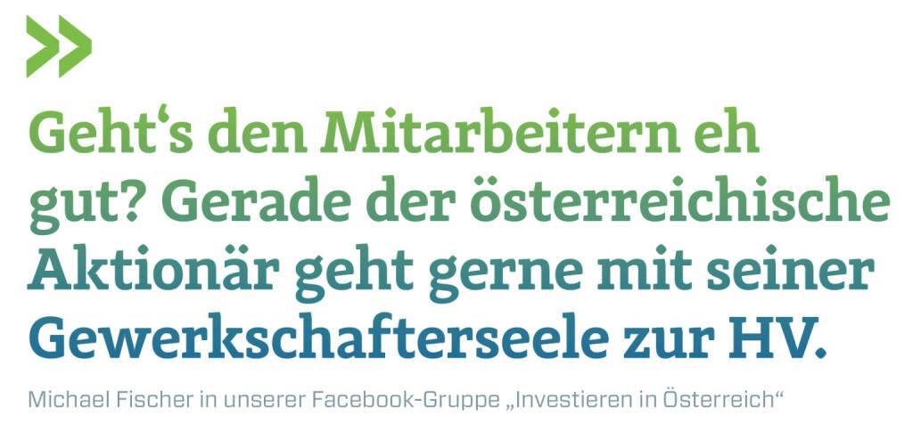 """Geht's den Mitarbeitern eh gut? Gerade der österreichische Aktionär geht gerne mit seiner Gewerkschafterseele zur HV. Michael Fischer in unserer Facebook-Gruppe """"Investieren in Österreich"""" (13.02.2018)"""