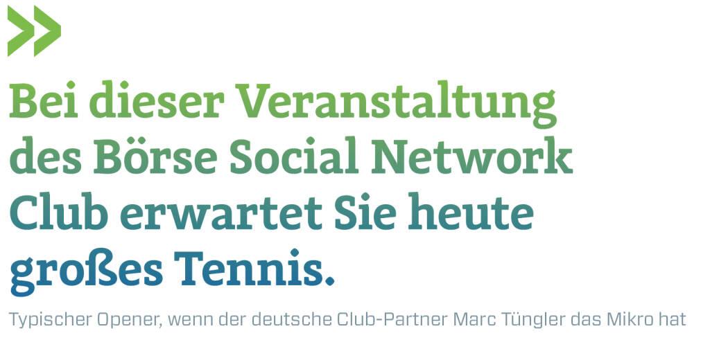 Bei dieser Veranstaltung des Börse Social Network Club erwartet Sie heute großes Tennis. Typischer Opener, wenn der deutsche Club-Partner Marc Tüngler das Mikro hat (09.03.2018)