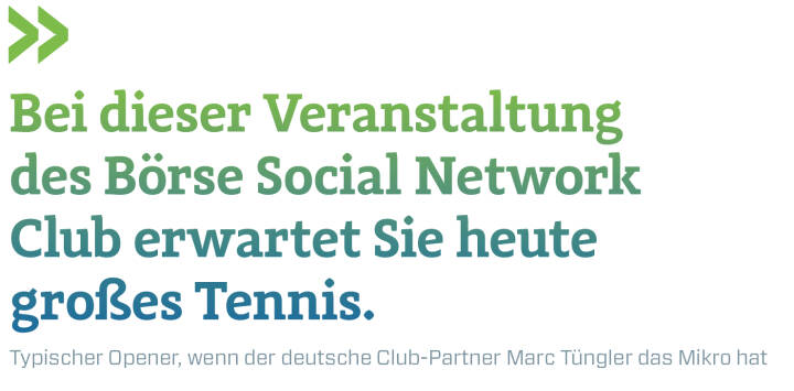 Bei dieser Veranstaltung des Börse Social Network Club erwartet Sie heute großes Tennis. Typischer Opener, wenn der deutsche Club-Partner Marc Tüngler das Mikro hat