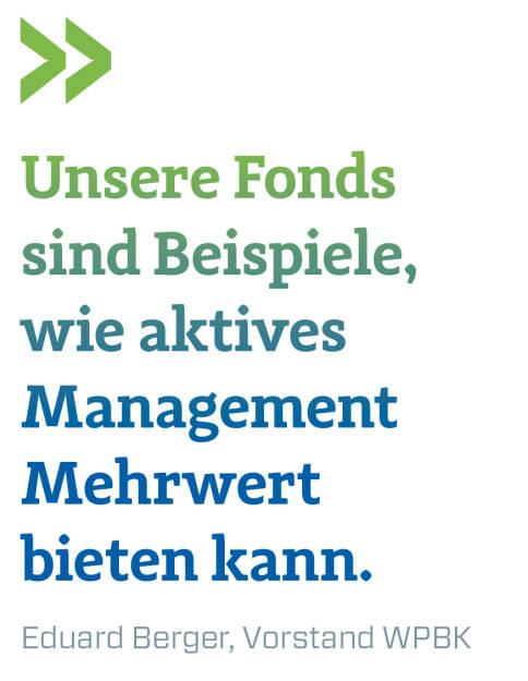 Unsere Fonds sind Beispiele, wie aktives Management Mehrwert bieten kann. Eduard Berger, Vorstand WPBK (09.03.2018)