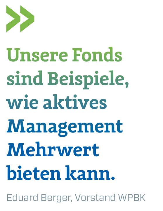 Unsere Fonds sind Beispiele, wie aktives Management Mehrwert bieten kann. Eduard Berger, Vorstand WPBK