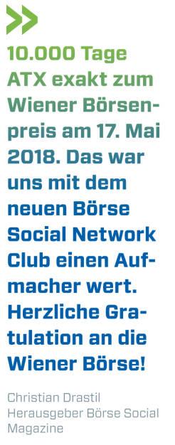 10.000 Tage ATX exakt zum Wiener Börsenpreis am 17. Mai 2018. Das war uns mit dem neuen Börse Social Network Club einen Aufmacher wert. Herzliche Gratulation an die Wiener Börse! Christian Drastil, Herausgeber Börse Social Magazine  (21.05.2018)