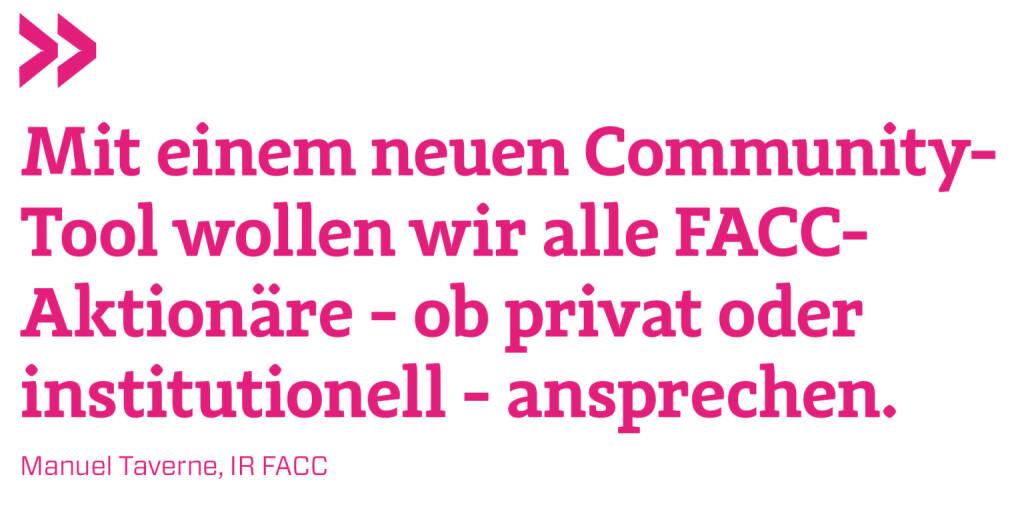 Mit einem neuen Community-Tool wollen wir alle FACC-Aktionäre - ob privat oder institutionell - ansprechen.  Manuel Taverne, IR FACC (21.05.2018)