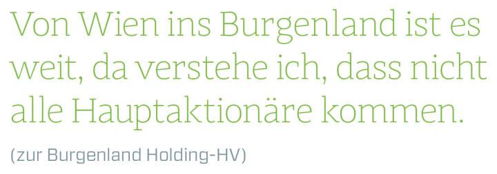 Von Wien ins Burgenland ist es weit, da verstehe ich, dass nicht alle Hauptaktionäre kommen. (zur Burgenland Holding-HV)