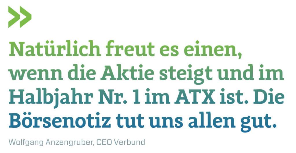 Natürlich freut es einen, wenn die Aktie steigt und im Halbjahr Nr. 1 im ATX ist. Die Börsenotiz tut uns allen gut. Wolfgang Anzengruber, CEO Verbund (11.07.2018)