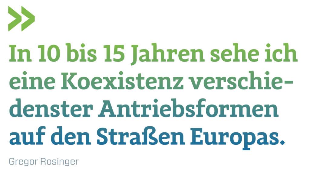 In 10 bis 15 Jahren sehe ich eine Koexistenz verschie-denster Antriebsformen auf den Straßen Europas.  Gregor Rosinger (11.07.2018)