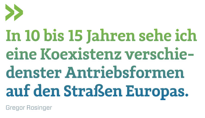 In 10 bis 15 Jahren sehe ich eine Koexistenz verschie-denster Antriebsformen auf den Straßen Europas.  Gregor Rosinger