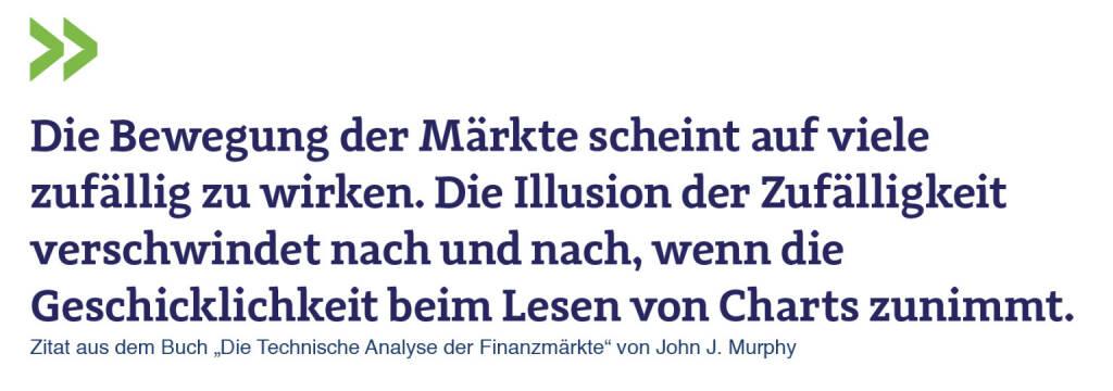 """Die Bewegung der Märkte scheint auf viele zufällig zu wirken. Die Illusion der Zufälligkeit verschwindet nach und nach, wenn die Geschicklichkeit beim Lesen von Charts zunimmt. Zitat aus dem Buch """"Die Technische Analyse der Finanzmärkte"""" von John J. Murphy (11.07.2018)"""