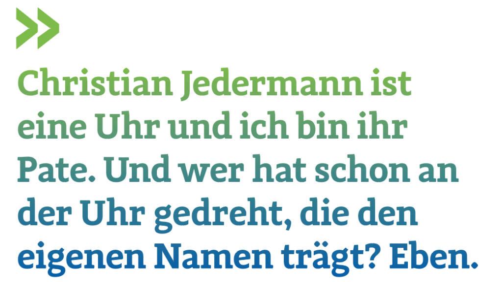Christian Jedermann ist eine Uhr und ich bin ihr Pate. Und wer hat schon an der Uhr gedreht, die den eigenen Namen trägt? Eben.   (16.09.2018)