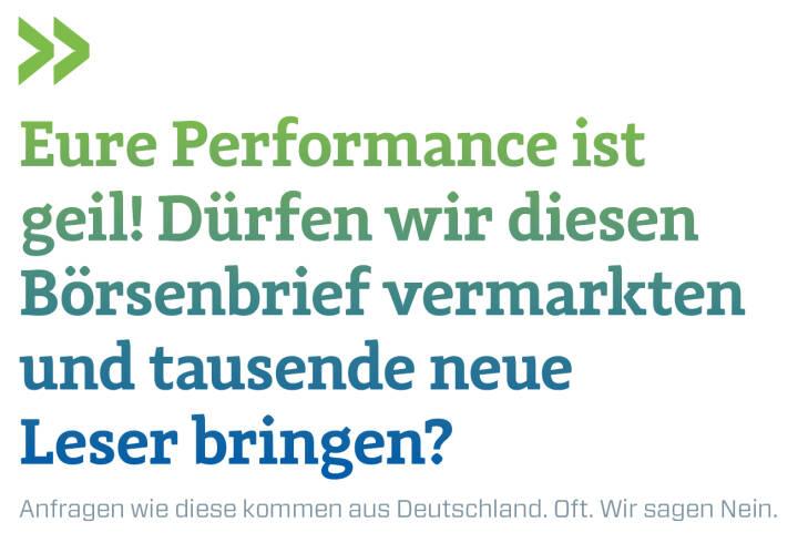 Eure Performance ist geil! Dürfen wir diesen Börsenbrief vermarkten und tausende neue Leser bringen? Anfragen wie diese kommen aus Deutschland. Oft. Wir sagen Nein.