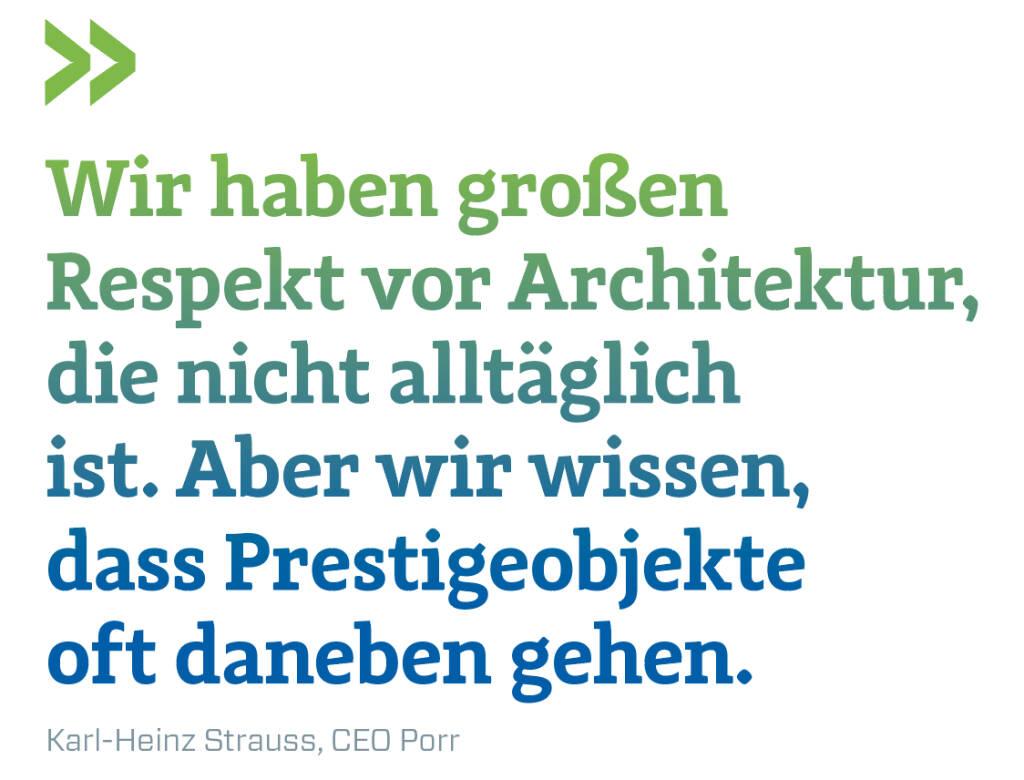 Wir haben großen Respekt vor Architektur, die nicht alltäglich ist. Aber wir wissen, dass Prestigeobjekte oft daneben gehen. Karl-Heinz Strauss, CEO Porr (14.11.2018)
