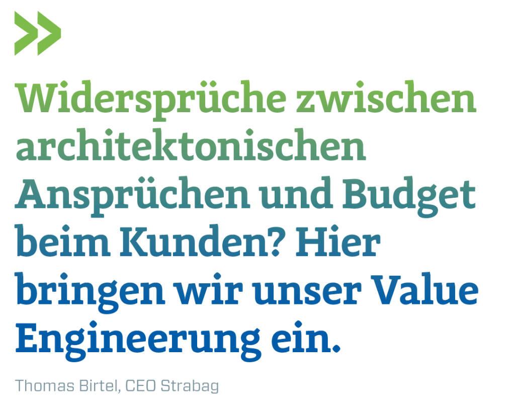 Widersprüche zwischen architektonischen Ansprüchen und Budget beim Kunden? Hier bringen wir unser Value Engineerung ein. Thomas Birtel, CEO Strabag  (14.11.2018)