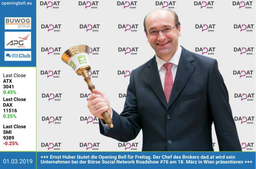 1.3.:  Ernst Huber läutet die Opening Bell für Freitag. Der Chef des Brokers dad.at wird sein Unternehmen bei der Börse Social Network Roadshow #76 am 18. März in Wien präsentieren http://www.dad.at https://www.facebook.com/groups/GeldanlageNetwork (01.03.2019)