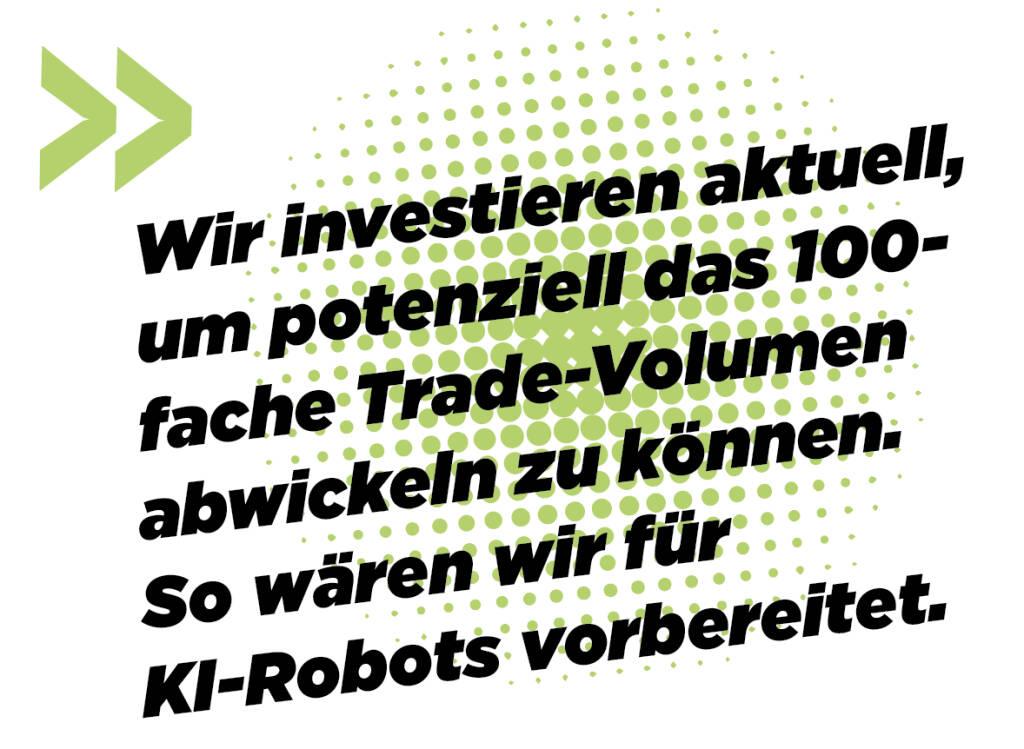 Wir investieren aktuell, um potenziell das 100-fache Trade-Volumen abwickeln zu können. So wären wir für KI-Robots vorbereitet. Andreas Kern (16.03.2019)