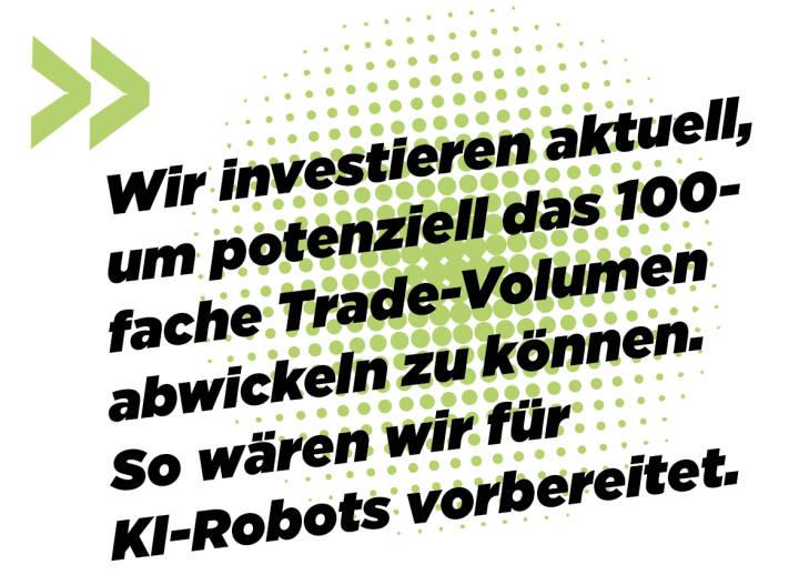Wir investieren aktuell, um potenziell das 100-fache Trade-Volumen abwickeln zu können. So wären wir für KI-Robots vorbereitet. Andreas Kern